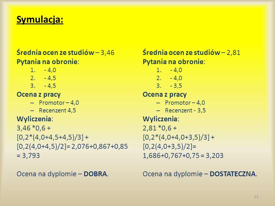 Symulacja: Średnia ocen ze studiów – 3,46 Pytania na obronie: 1.- 4,0 2.- 4,5 3.- 4,5 Ocena z pracy – Promotor – 4,0 – Recenzent 4,5 Wyliczenia: 3,46