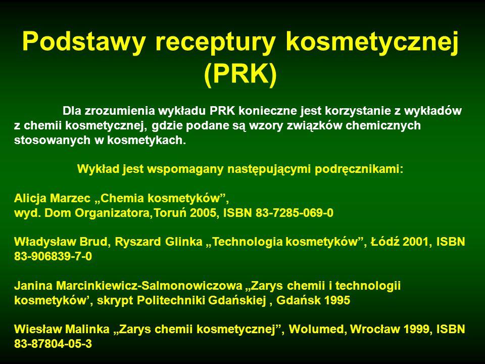 Podstawy receptury kosmetycznej (PRK) Dla zrozumienia wykładu PRK konieczne jest korzystanie z wykładów z chemii kosmetycznej, gdzie podane są wzory z