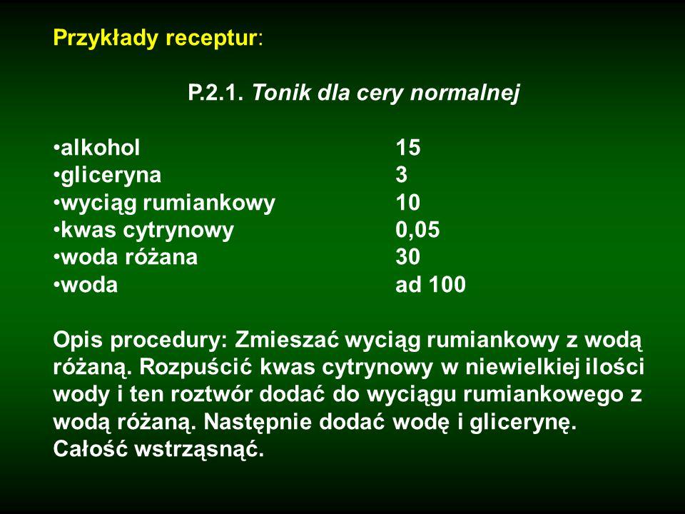 Przykłady receptur: P.2.1. Tonik dla cery normalnej alkohol15 gliceryna3 wyciąg rumiankowy10 kwas cytrynowy0,05 woda różana30 wodaad 100 Opis procedur