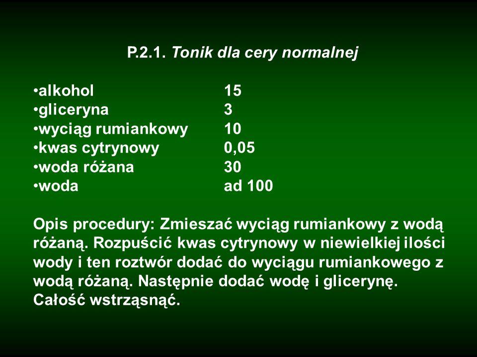 P.2.1. Tonik dla cery normalnej alkohol15 gliceryna3 wyciąg rumiankowy10 kwas cytrynowy0,05 woda różana30 wodaad 100 Opis procedury: Zmieszać wyciąg r