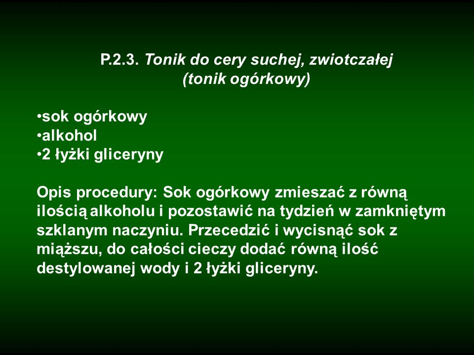 P.2.3. Tonik do cery suchej, zwiotczałej (tonik ogórkowy) sok ogórkowy alkohol 2 łyżki gliceryny Opis procedury: Sok ogórkowy zmieszać z równą ilością