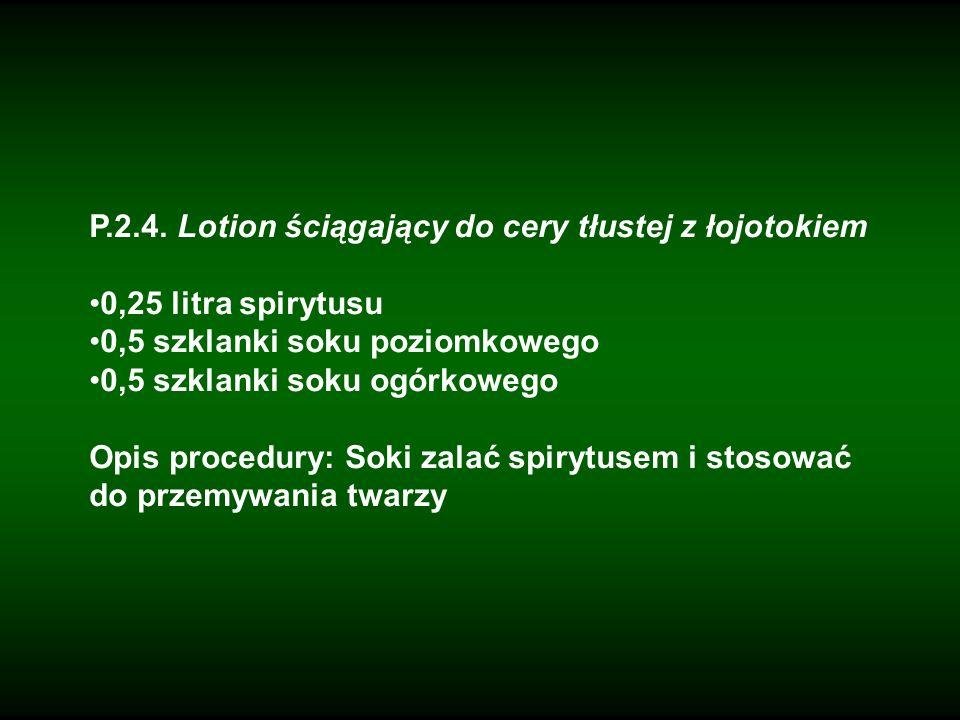 P.2.4. Lotion ściągający do cery tłustej z łojotokiem 0,25 litra spirytusu 0,5 szklanki soku poziomkowego 0,5 szklanki soku ogórkowego Opis procedury: