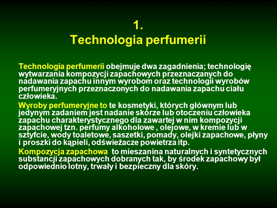 1. Technologia perfumerii Technologia perfumerii obejmuje dwa zagadnienia; technologię wytwarzania kompozycji zapachowych przeznaczanych do nadawania