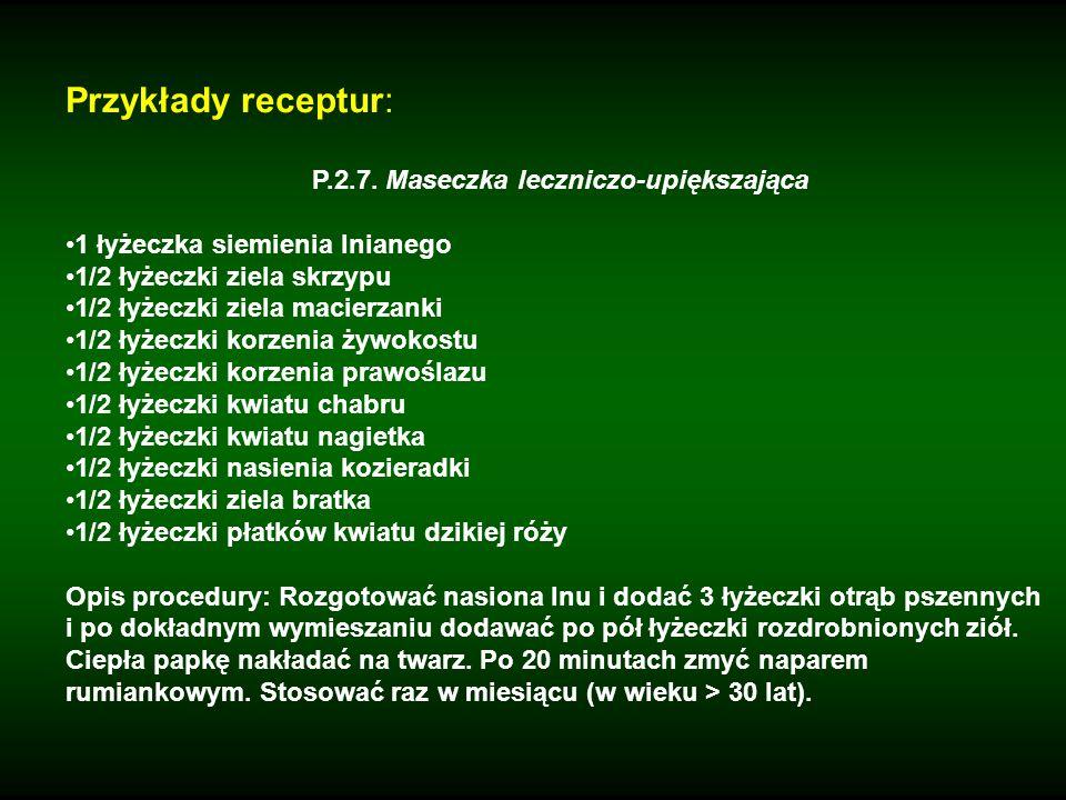 Przykłady receptur: P.2.7. Maseczka leczniczo-upiększająca 1 łyżeczka siemienia lnianego 1/2 łyżeczki ziela skrzypu 1/2 łyżeczki ziela macierzanki 1/2