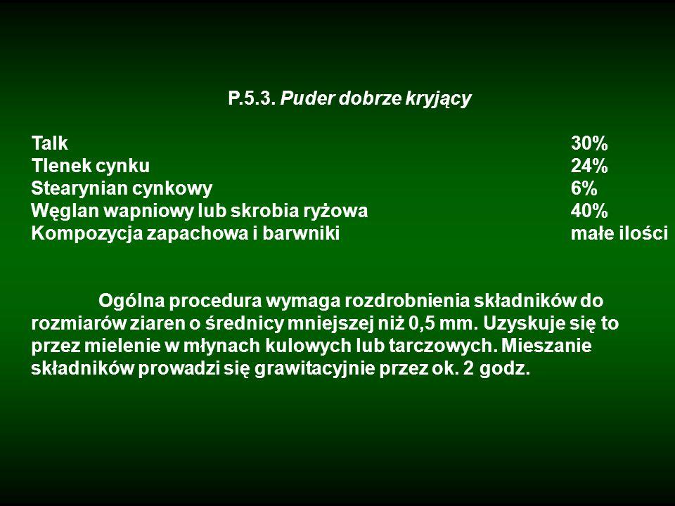 P.5.3. Puder dobrze kryjący Talk30% Tlenek cynku24% Stearynian cynkowy6% Węglan wapniowy lub skrobia ryżowa40% Kompozycja zapachowa i barwnikimałe ilo