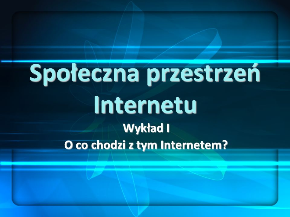 Społeczna przestrzeń Internetu Wykład I O co chodzi z tym Internetem?
