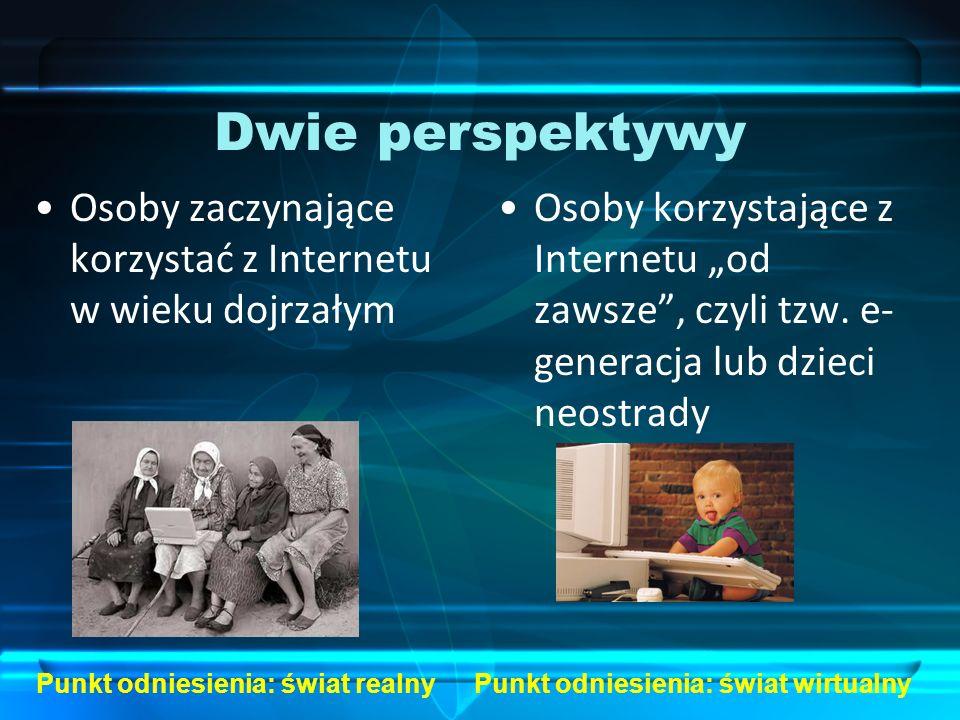 Dwie perspektywy Osoby zaczynające korzystać z Internetu w wieku dojrzałym Osoby korzystające z Internetu od zawsze, czyli tzw. e- generacja lub dziec