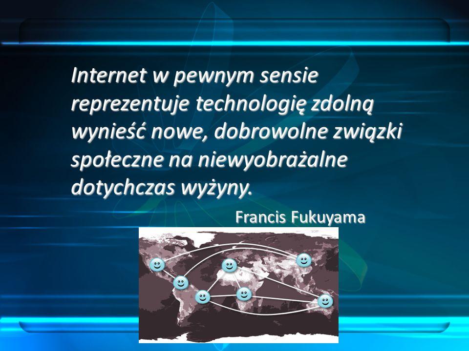 Internet w pewnym sensie reprezentuje technologię zdolną wynieść nowe, dobrowolne związki społeczne na niewyobrażalne dotychczas wyżyny. Francis Fukuy
