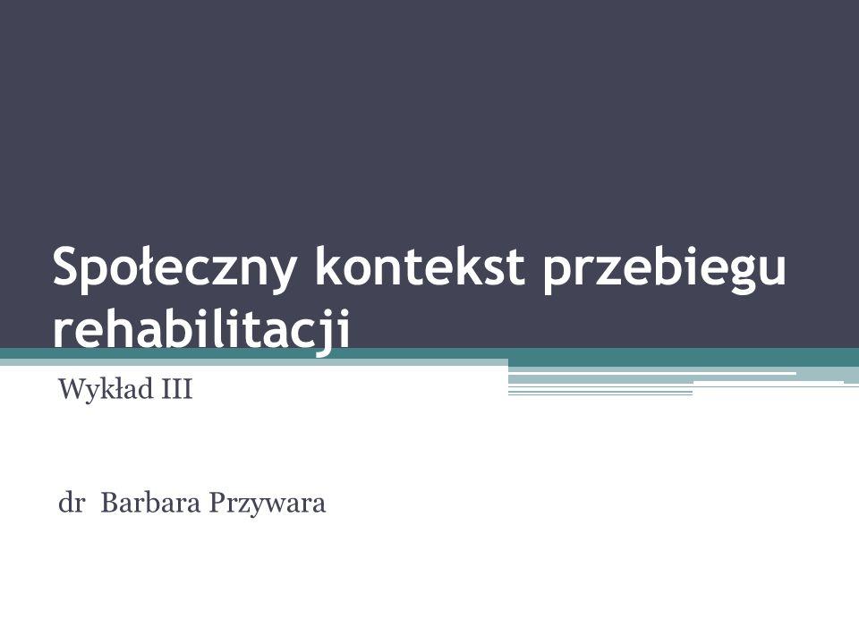 Społeczny kontekst przebiegu rehabilitacji Wykład III dr Barbara Przywara