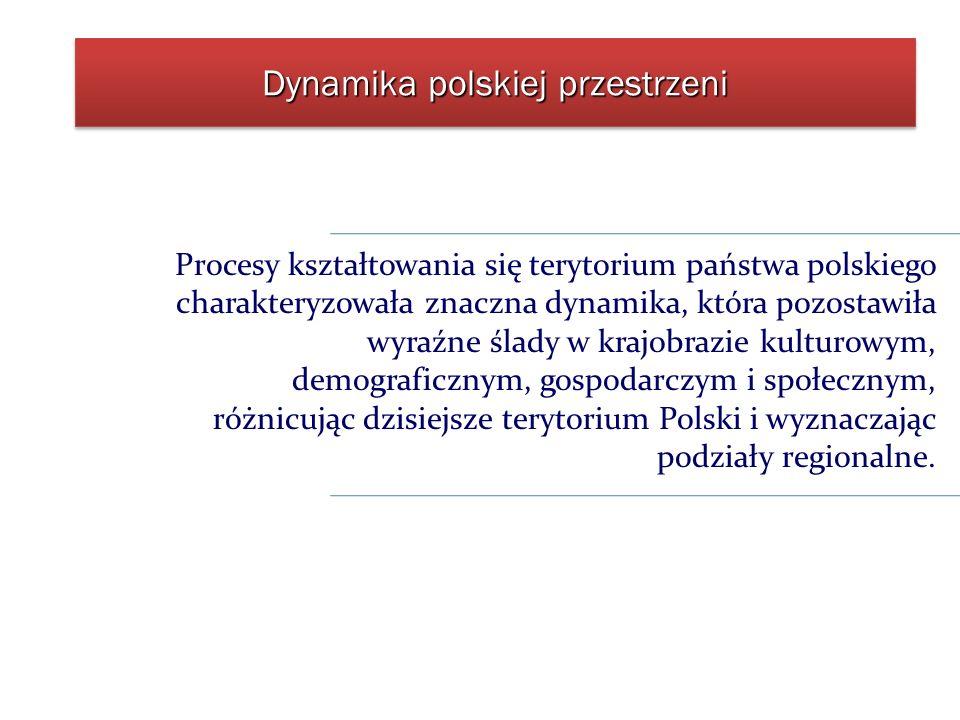 Dynamika polskiej przestrzeni Procesy kształtowania się terytorium państwa polskiego charakteryzowała znaczna dynamika, która pozostawiła wyraźne ślad