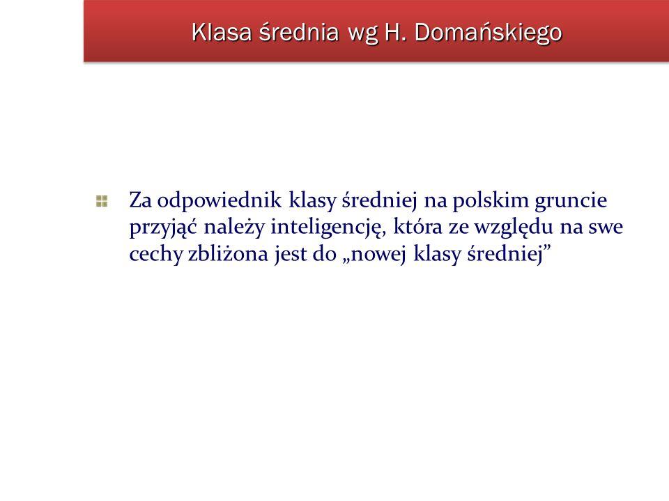 Klasa średnia wg H. Domańskiego Za odpowiednik klasy średniej na polskim gruncie przyjąć należy inteligencję, która ze względu na swe cechy zbliżona j