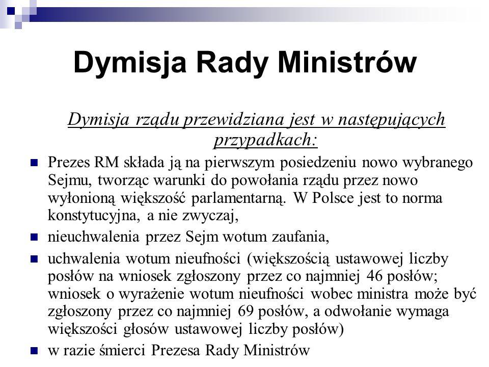 Dymisja Rady Ministrów Dymisja rządu przewidziana jest w następujących przypadkach: Prezes RM składa ją na pierwszym posiedzeniu nowo wybranego Sejmu, tworząc warunki do powołania rządu przez nowo wyłonioną większość parlamentarną.