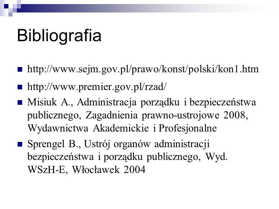 Bibliografia http://www.sejm.gov.pl/prawo/konst/polski/kon1.htm http://www.premier.gov.pl/rzad/ Misiuk A., Administracja porządku i bezpieczeństwa publicznego, Zagadnienia prawno-ustrojowe 2008, Wydawnictwa Akademickie i Profesjonalne Sprengel B., Ustrój organów administracji bezpieczeństwa i porządku publicznego, Wyd.