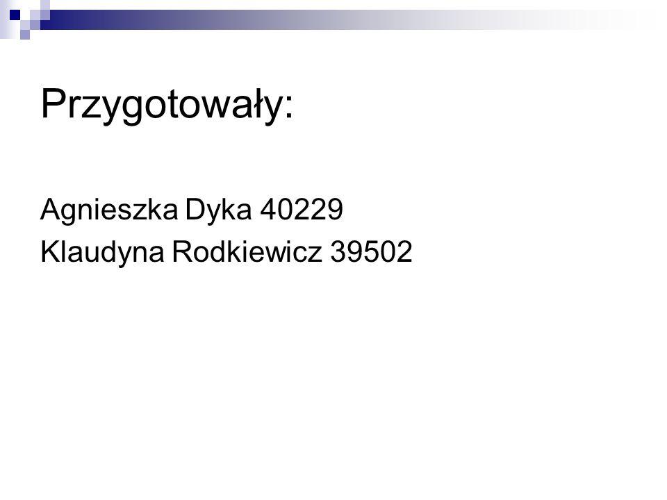 Przygotowały: Agnieszka Dyka 40229 Klaudyna Rodkiewicz 39502