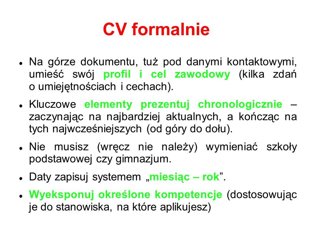 CV formalnie Na górze dokumentu, tuż pod danymi kontaktowymi, umieść swój profil i cel zawodowy (kilka zdań o umiejętnościach i cechach). Kluczowe ele