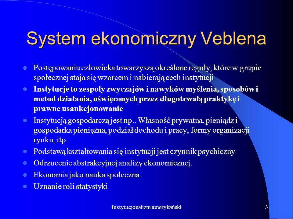 2 System ekonomiczny Veblena Określany jest jako instytucjonalizm. Opierał się na analizie natury i działań człowieka aktywnego ekonomicznie, jego obr