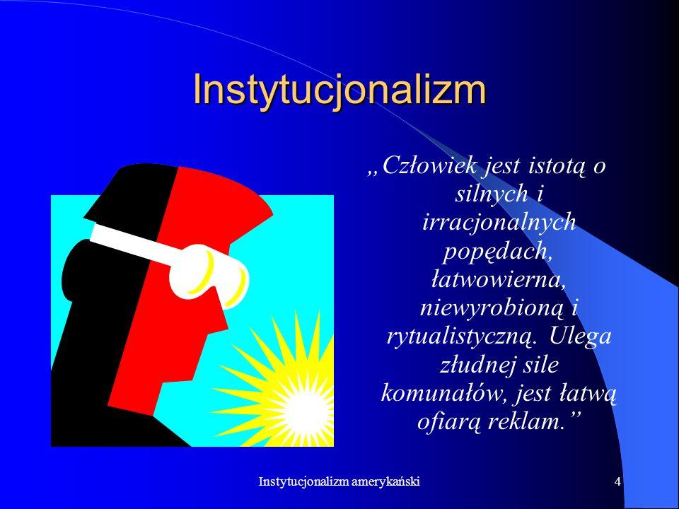 Instytucjonalizm amerykański4 Instytucjonalizm Człowiek jest istotą o silnych i irracjonalnych popędach, łatwowierna, niewyrobioną i rytualistyczną.