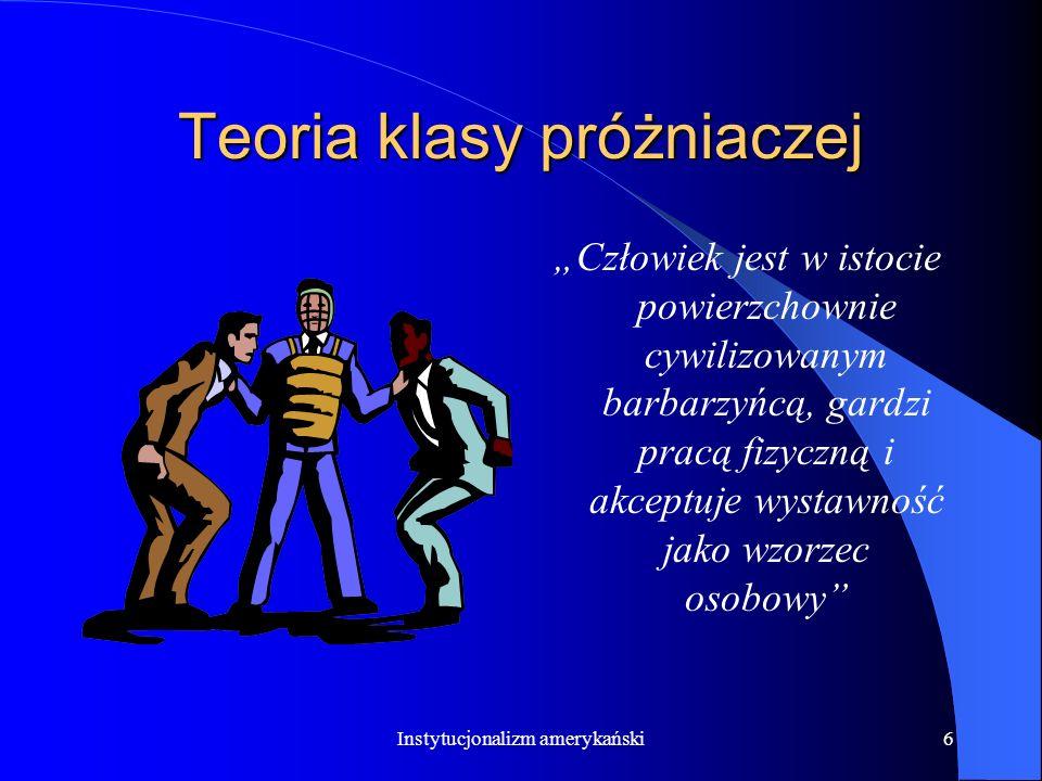 Instytucjonalizm amerykański5 Teoria klasy próżniaczej Społeczna organizacja pracy i ekonomiczna psychopatologia życia społecznego Klasa próżniacza –