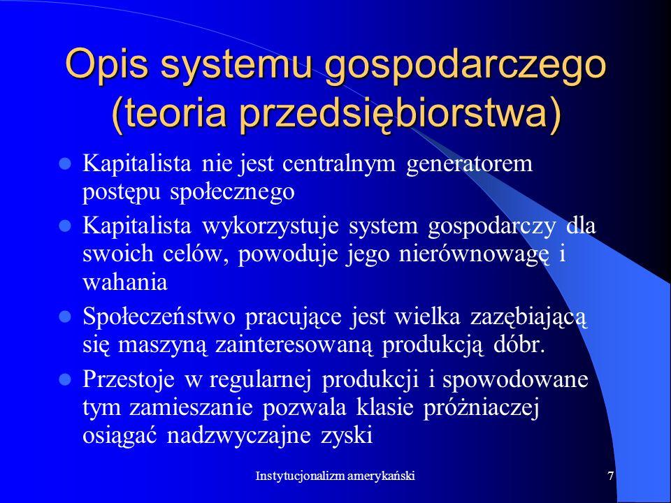 Instytucjonalizm amerykański7 Opis systemu gospodarczego (teoria przedsiębiorstwa) Kapitalista nie jest centralnym generatorem postępu społecznego Kapitalista wykorzystuje system gospodarczy dla swoich celów, powoduje jego nierównowagę i wahania Społeczeństwo pracujące jest wielka zazębiającą się maszyną zainteresowaną produkcją dóbr.