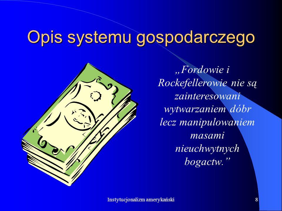 Instytucjonalizm amerykański7 Opis systemu gospodarczego (teoria przedsiębiorstwa) Kapitalista nie jest centralnym generatorem postępu społecznego Kap