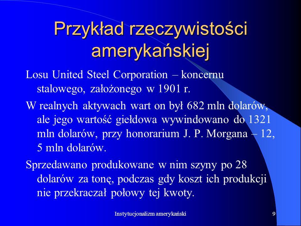 Instytucjonalizm amerykański9 Przykład rzeczywistości amerykańskiej Losu United Steel Corporation – koncernu stalowego, założonego w 1901 r.