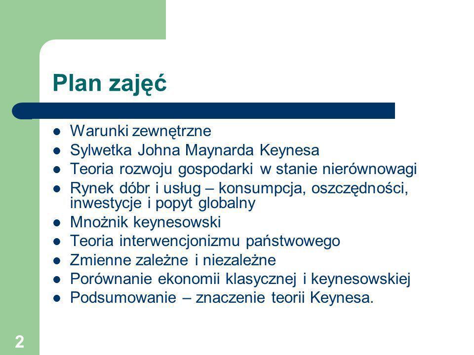 2 Plan zajęć Warunki zewnętrzne Sylwetka Johna Maynarda Keynesa Teoria rozwoju gospodarki w stanie nierównowagi Rynek dóbr i usług – konsumpcja, oszcz