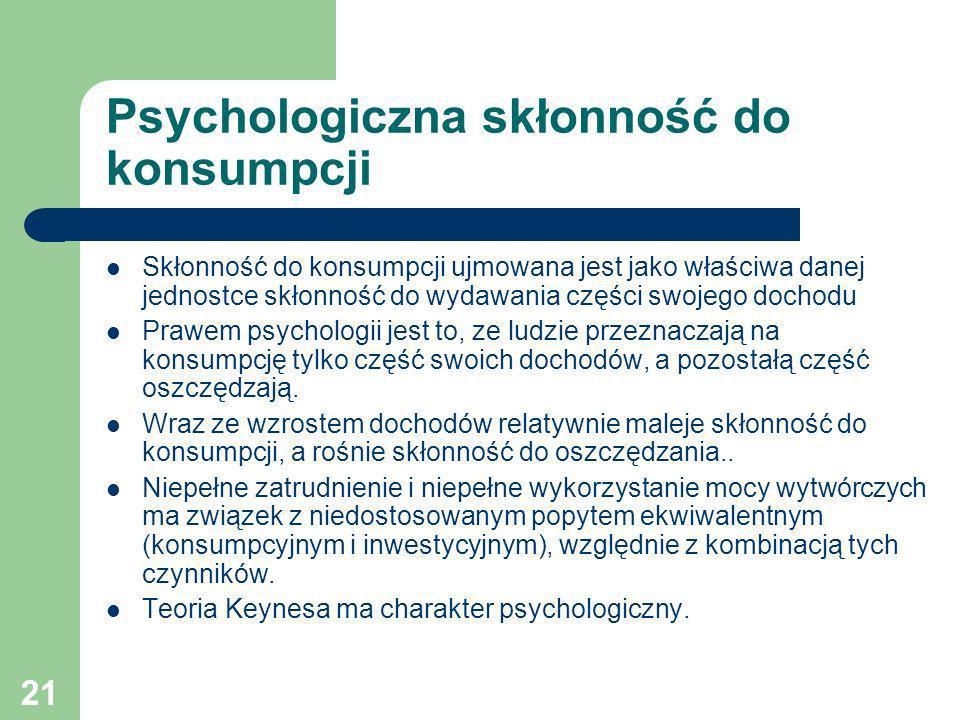21 Psychologiczna skłonność do konsumpcji Skłonność do konsumpcji ujmowana jest jako właściwa danej jednostce skłonność do wydawania części swojego do
