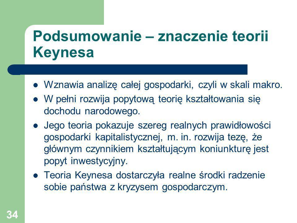 34 Podsumowanie – znaczenie teorii Keynesa Wznawia analizę całej gospodarki, czyli w skali makro. W pełni rozwija popytową teorię kształtowania się do