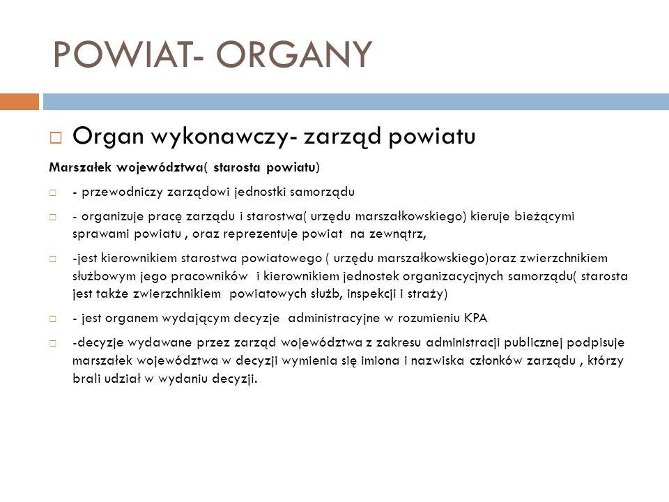 POWIAT- ORGANY Organ wykonawczy- zarząd powiatu Marszałek województwa( starosta powiatu) - przewodniczy zarządowi jednostki samorządu - organizuje pra