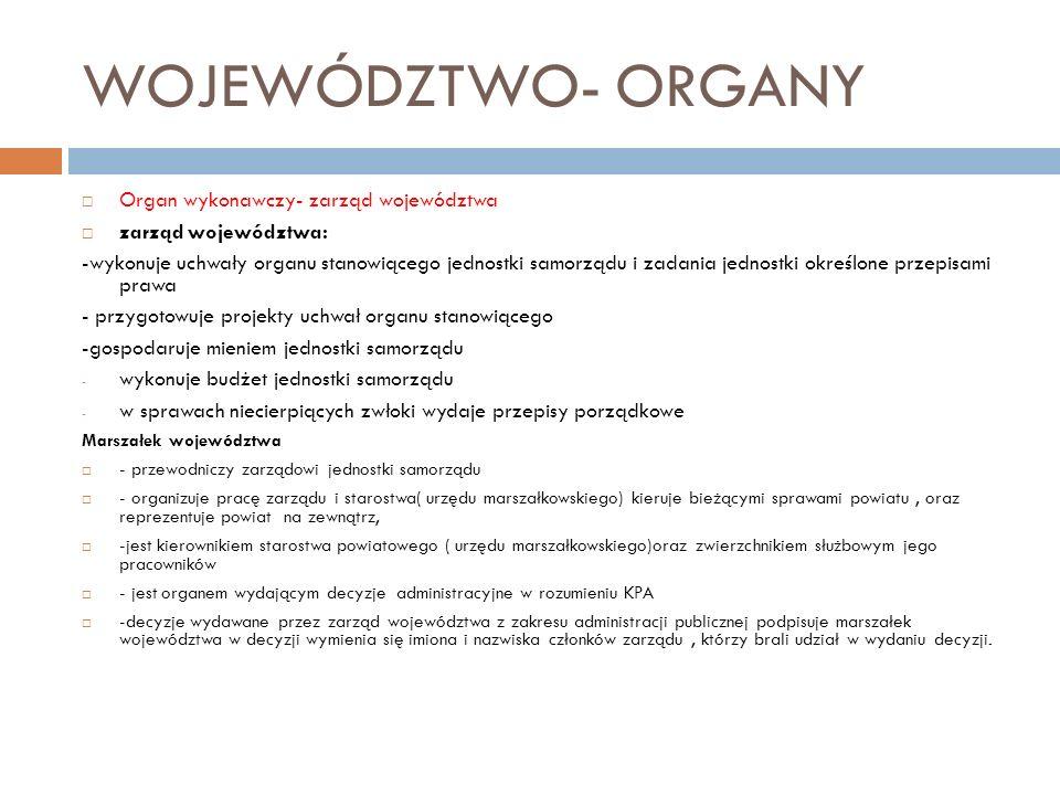 WOJEWÓDZTWO- ORGANY Organ wykonawczy- zarząd województwa zarząd województwa: -wykonuje uchwały organu stanowiącego jednostki samorządu i zadania jedno