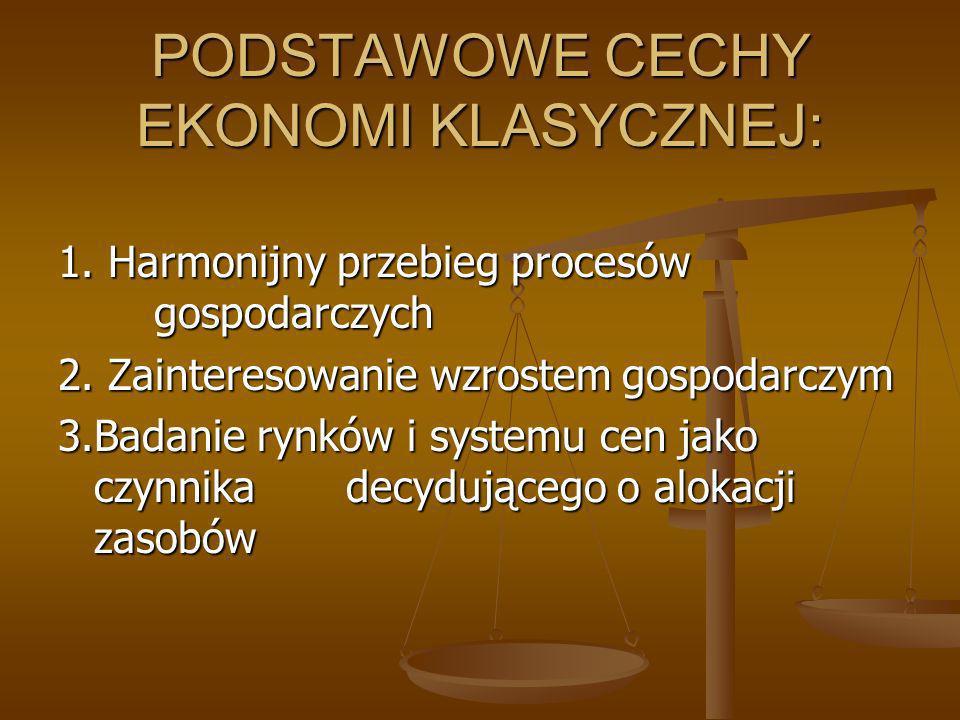 PODSTAWOWE CECHY EKONOMI KLASYCZNEJ: 1. Harmonijny przebieg procesów gospodarczych 2. Zainteresowanie wzrostem gospodarczym 3.Badanie rynków i systemu