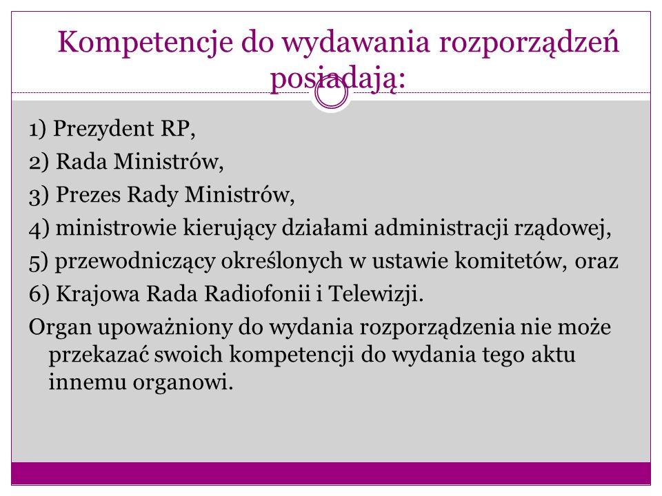 Kompetencje do wydawania rozporządzeń posiadają: 1) Prezydent RP, 2) Rada Ministrów, 3) Prezes Rady Ministrów, 4) ministrowie kierujący działami admin