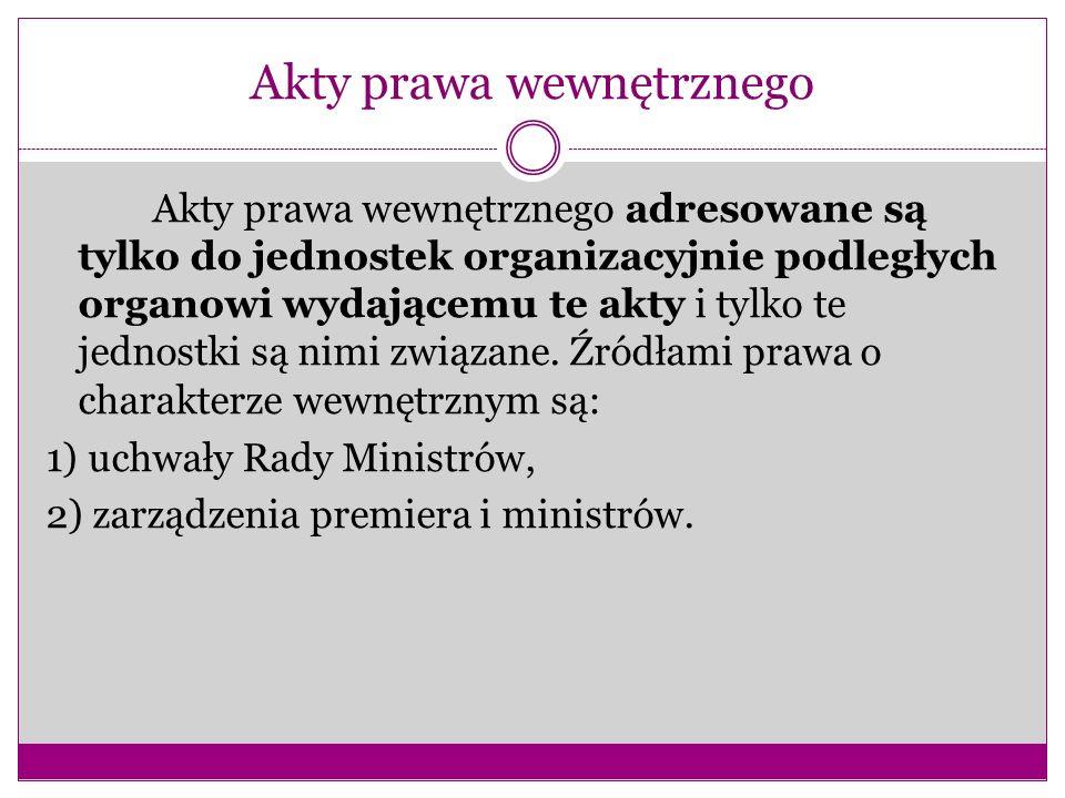 Akty prawa wewnętrznego Akty prawa wewnętrznego adresowane są tylko do jednostek organizacyjnie podległych organowi wydającemu te akty i tylko te jedn