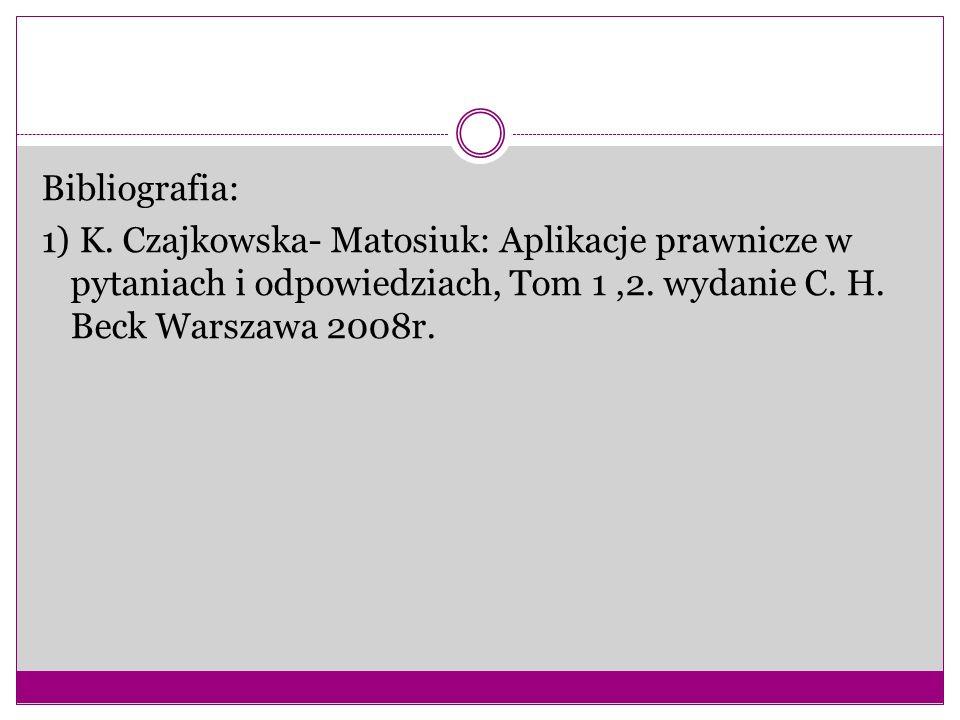 Bibliografia: 1) K. Czajkowska- Matosiuk: Aplikacje prawnicze w pytaniach i odpowiedziach, Tom 1,2. wydanie C. H. Beck Warszawa 2008r.