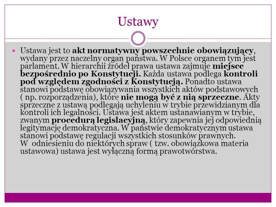 Ustawy Ustawa jest to akt normatywny powszechnie obowiązujący, wydany przez naczelny organ państwa. W Polsce organem tym jest parlament. W hierarchii