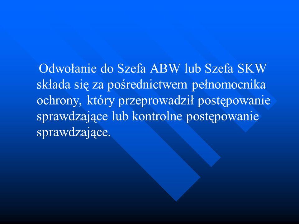 Odwołanie do Szefa ABW lub Szefa SKW składa się za pośrednictwem pełnomocnika ochrony, który przeprowadził postępowanie sprawdzające lub kontrolne pos