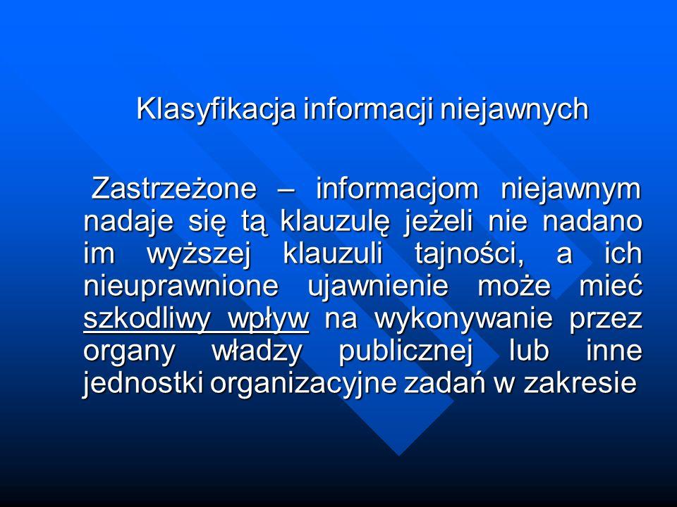 Klasyfikacja informacji niejawnych Zastrzeżone – informacjom niejawnym nadaje się tą klauzulę jeżeli nie nadano im wyższej klauzuli tajności, a ich ni