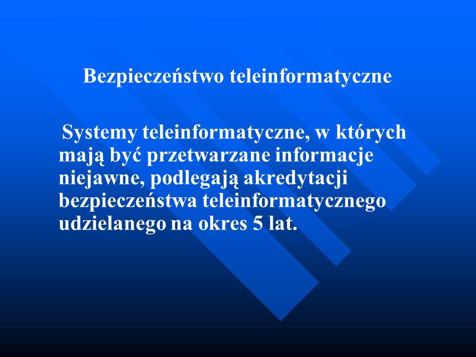 Bezpieczeństwo teleinformatyczne Systemy teleinformatyczne, w których mają być przetwarzane informacje niejawne, podlegają akredytacji bezpieczeństwa