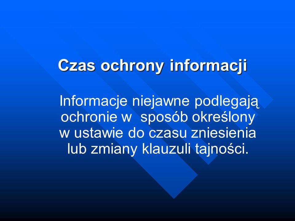 Czas ochrony informacji Informacje niejawne podlegają ochronie w sposób określony w ustawie do czasu zniesienia lub zmiany klauzuli tajności.