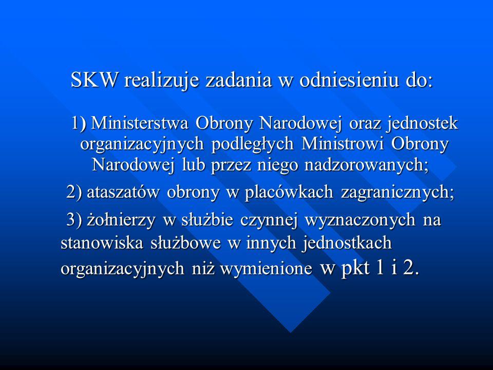 SKW realizuje zadania w odniesieniu do: 1) Ministerstwa Obrony Narodowej oraz jednostek organizacyjnych podległych Ministrowi Obrony Narodowej lub prz