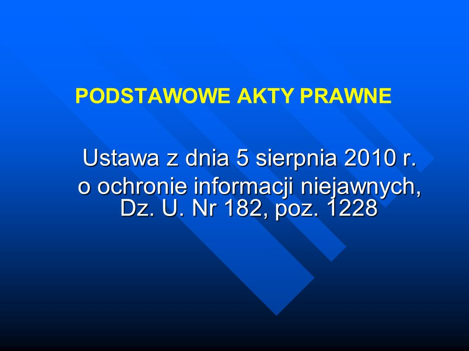 PODSTAWOWE AKTY PRAWNE Ustawa z dnia 5 sierpnia 2010 r. Ustawa z dnia 5 sierpnia 2010 r. o ochronie informacji niejawnych, Dz. U. Nr 182, poz. 1228 o
