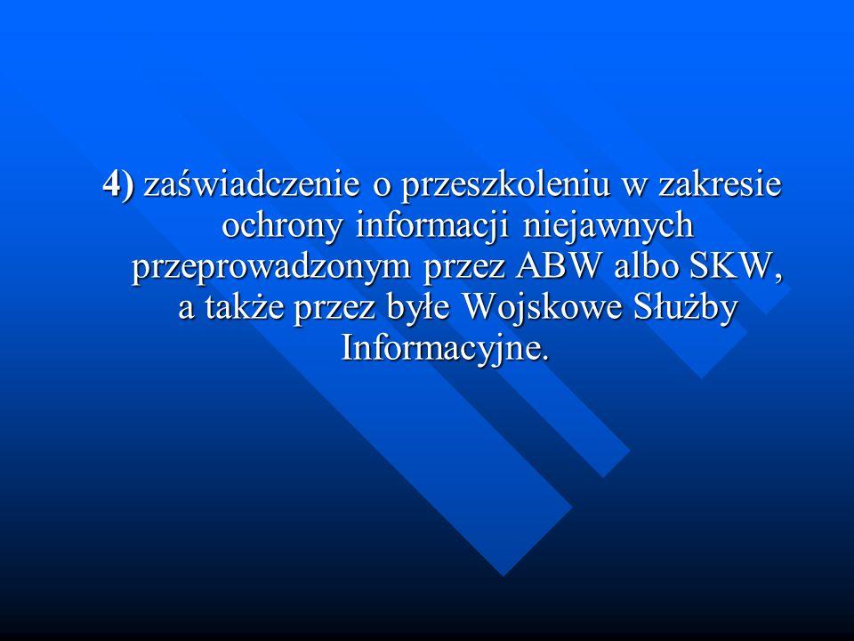 4) zaświadczenie o przeszkoleniu w zakresie ochrony informacji niejawnych przeprowadzonym przez ABW albo SKW, a także przez byłe Wojskowe Służby Infor