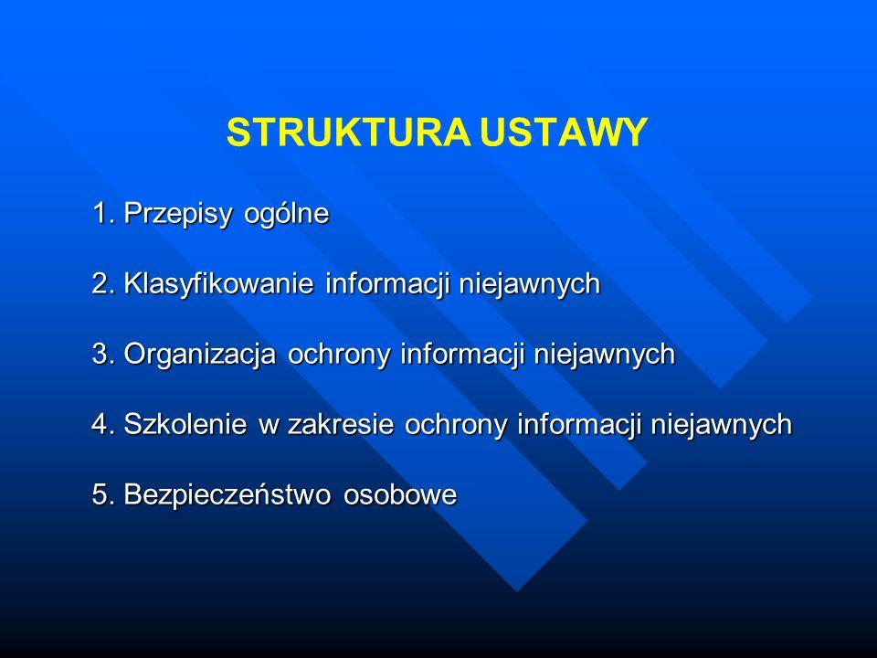 STRUKTURA USTAWY 1. Przepisy ogólne 2. Klasyfikowanie informacji niejawnych 3. Organizacja ochrony informacji niejawnych 4. Szkolenie w zakresie ochro
