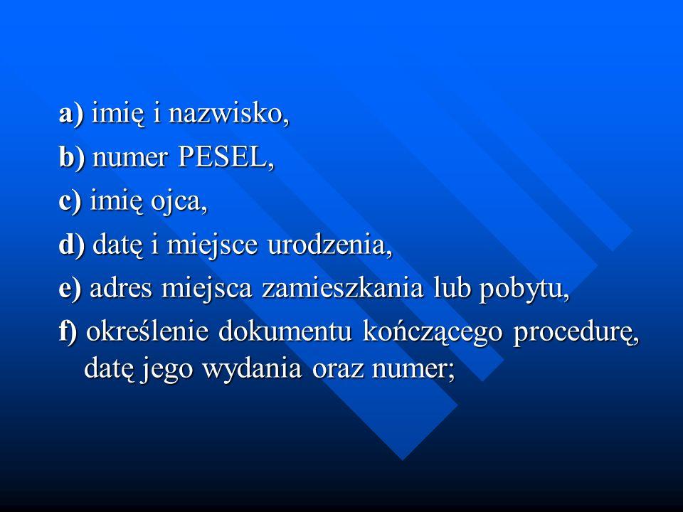 a) imię i nazwisko, a) imię i nazwisko, b) numer PESEL, b) numer PESEL, c) imię ojca, c) imię ojca, d) datę i miejsce urodzenia, d) datę i miejsce uro