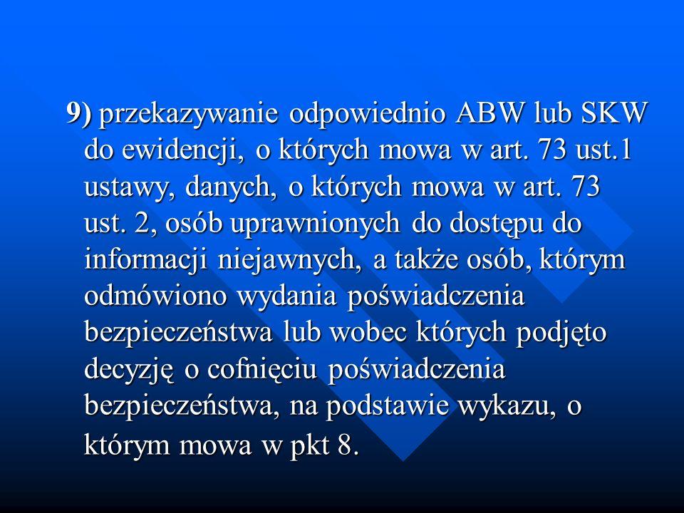 9) przekazywanie odpowiednio ABW lub SKW do ewidencji, o których mowa w art. 73 ust.1 ustawy, danych, o których mowa w art. 73 ust. 2, osób uprawniony