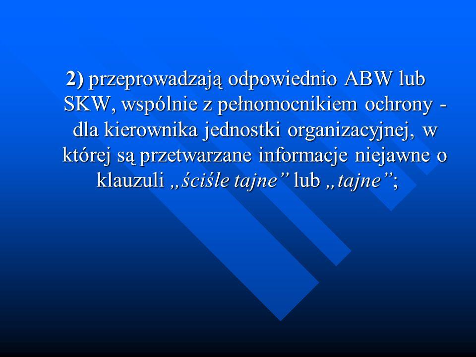 2) przeprowadzają odpowiednio ABW lub SKW, wspólnie z pełnomocnikiem ochrony - dla kierownika jednostki organizacyjnej, w której są przetwarzane infor