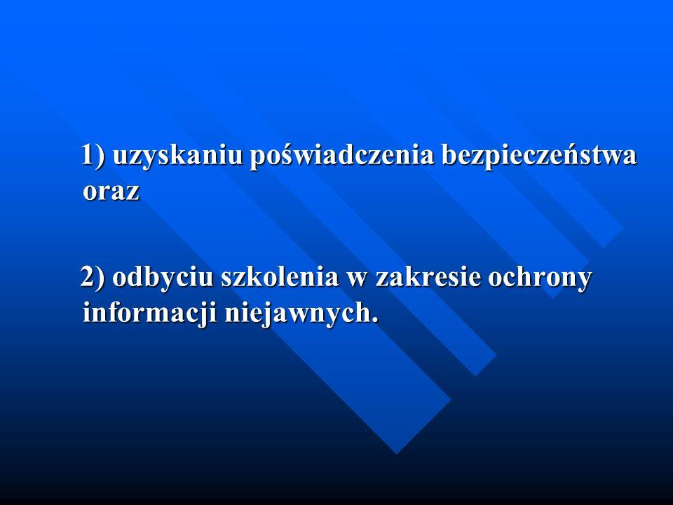1) uzyskaniu poświadczenia bezpieczeństwa oraz 1) uzyskaniu poświadczenia bezpieczeństwa oraz 2) odbyciu szkolenia w zakresie ochrony informacji nieja