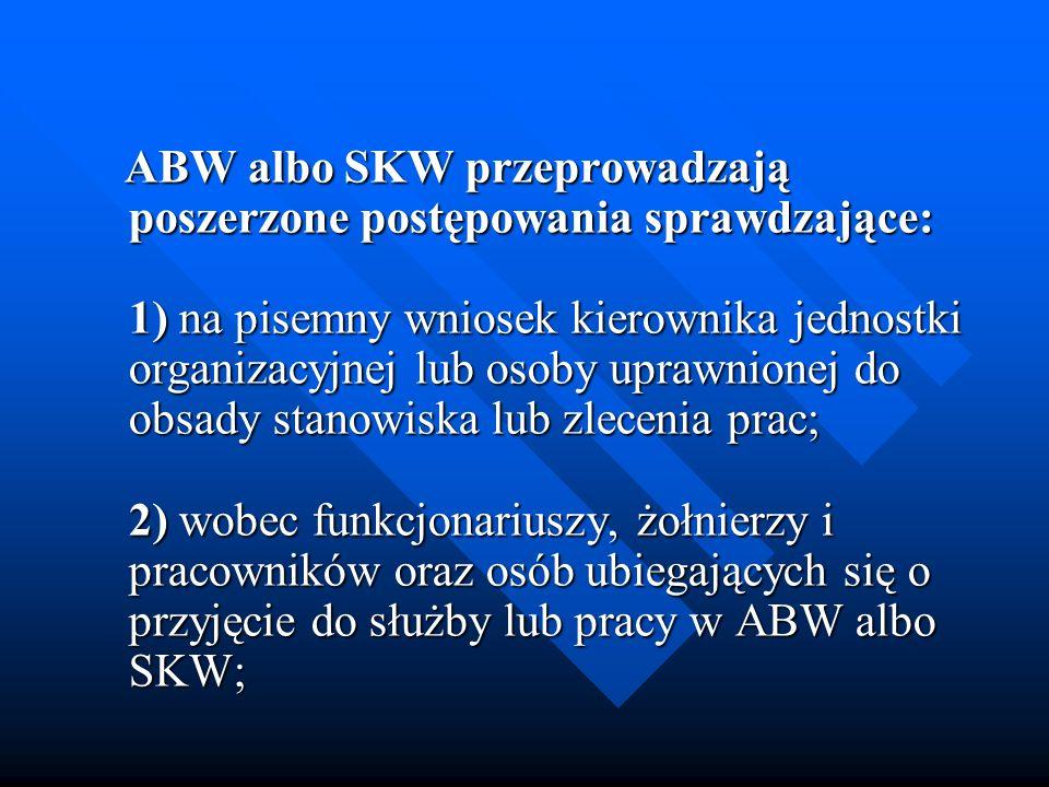 ABW albo SKW przeprowadzają poszerzone postępowania sprawdzające: 1) na pisemny wniosek kierownika jednostki organizacyjnej lub osoby uprawnionej do o