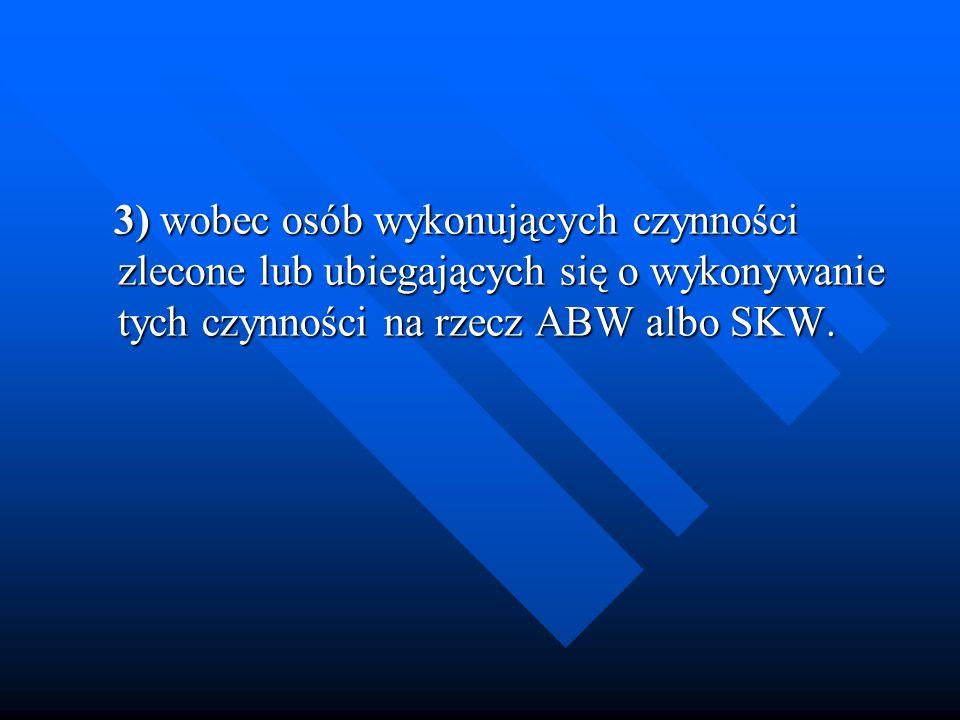 3) wobec osób wykonujących czynności zlecone lub ubiegających się o wykonywanie tych czynności na rzecz ABW albo SKW. 3) wobec osób wykonujących czynn