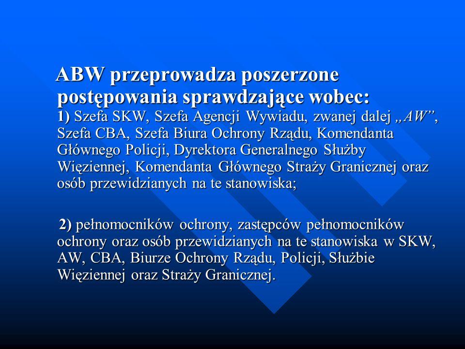 ABW przeprowadza poszerzone postępowania sprawdzające wobec: 1) Szefa SKW, Szefa Agencji Wywiadu, zwanej dalej AW, Szefa CBA, Szefa Biura Ochrony Rząd